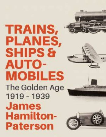 Trains, Planes, Ships And Automobiles: The Golden Age 1919-1939 by James Hamilton-Paterson