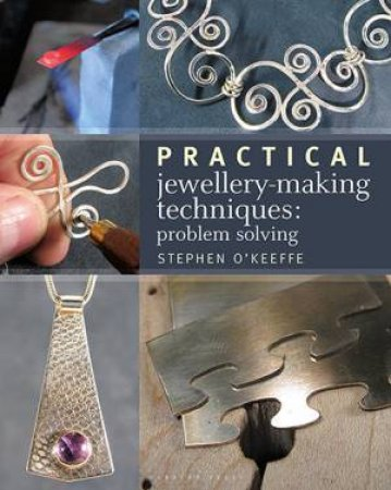 Practical Jewellery-Making Techniques: Problem Solving by Stephen O'Keeffe