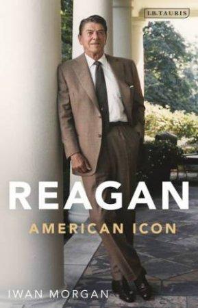 Reagan: An American Icon by Iwan Morgan