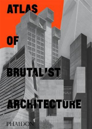 Atlas Of Brutalist Architecture by Various