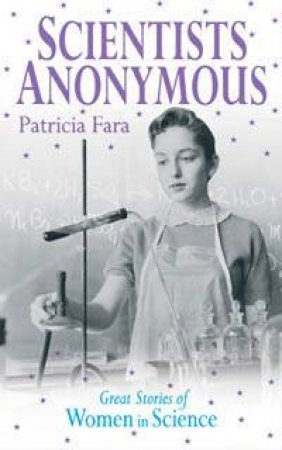 Scientists Anonymous: Great Stories Of Women In Science by Patricia Fara