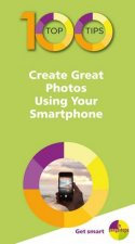 100 Top Tips Create Great Photos Using Your Smartphone