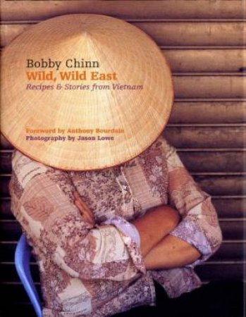 Wild, Wild, East: Recipes And Stories From Vietnam by Bobby Chinn