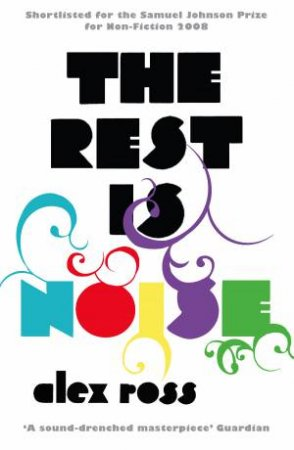 Rest is Noise: Listening to the Twentieth Century by Alex Ross