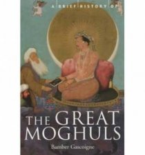 A Brief History of The Great Moghuls by Bamber Gascoigne