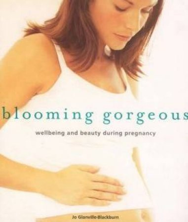 Blooming Gorgeous: Wellbeing And Beauty During Pregnancy by Jo Glanville-Blackburn