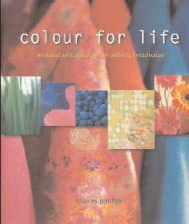 Colour For Life: Emotional, Spiritual And Physical Wellbeing Through Colour by Charles Philips