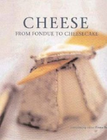 Cheese: From Fondue To Cheesecake by Fiona Beckett
