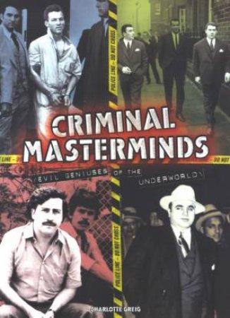 Criminal Masterminds: Evil Geniuses Of The Underworld by Charlotte Greig