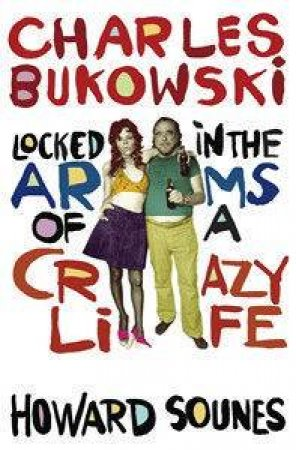 Charles Bukowski: Locked In The Arms Of A Crazy Life by Howard Sounes