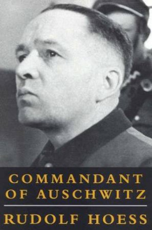 Rudolph Hoess: Commandant Of Auschwitz by Rudolf Hoess