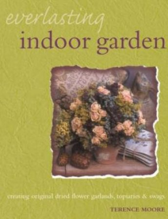 Everlasting Indoor Garden: Creating Original Dried Flower Garlands, Topiaries And Swags by Terence Moore