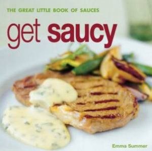 Get Saucey: The Great Little Book Of Sauces by Emma Summer