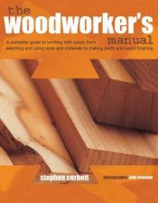 The Woodworkers Manual A Complete Guide To Working With Wood