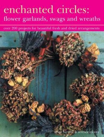 Enchanted Circles: Flower Garlands, Swags And Wreaths by Fiona Barnett & Terence Moore