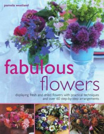 Fabulous Flowers: Displaying Fresh And Dried Flowers by Pamela Westland