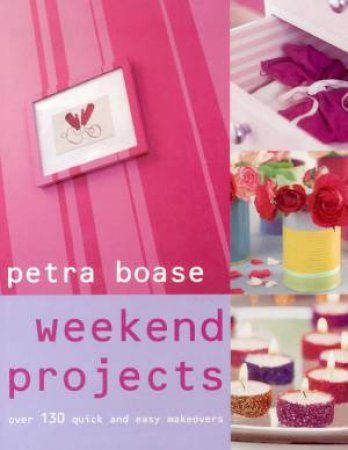 Weekend Projects: Over 130 Quick And Easy Makeovers by Petra Boase