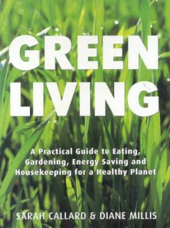 Green Living: A Practical Guide To Housekeeping For A Healthy Planet by Sarah Callard & Diane Millis