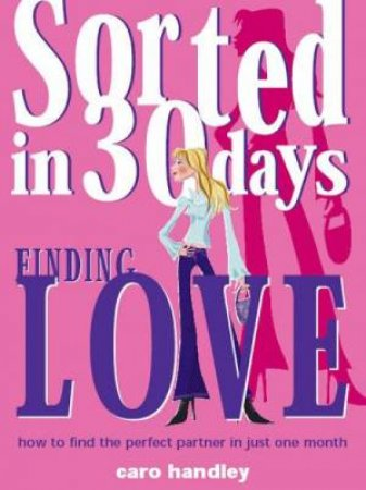 Sorted In 30 Days: Finding Love by Caro Handley