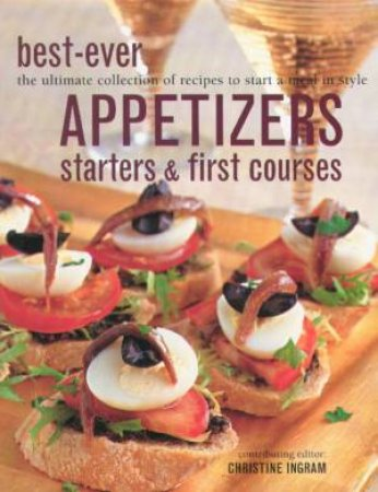 Best-Ever Appetizers, Starters & First Courses by Christine Ingram