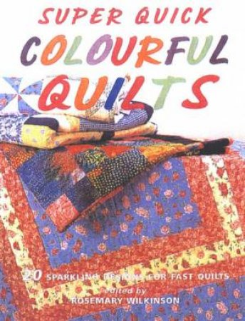 Super Quick Colourful Quilts by Rosemary Wilkinson