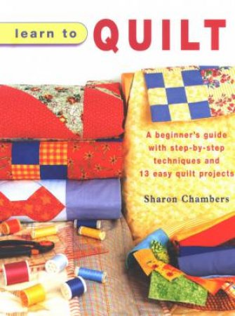 Learn To Quilt by Sharon Chambers