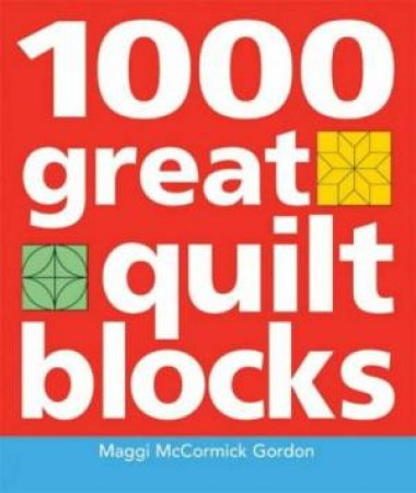 1000 Great Quilting Blocks by Maggi McCormick Gordon