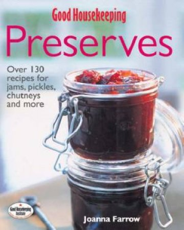 Good Housekeeping: The Complete Book Of Preserves by Joanna Farrow