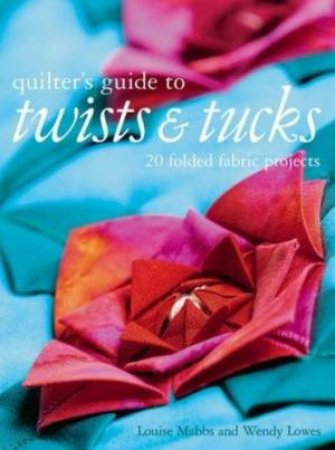The Quilters Guide To Twists And Tucks by Louise Mabbs & Wendy Lowes