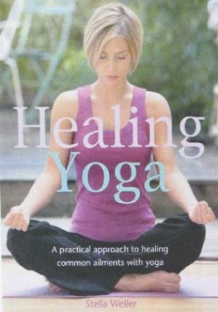 Healing Yoga: A Practical Approach To Healing Common Ailments With Yoga by Sarah Weller
