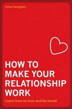 How To Make Your Relationship Work: Learn How To Love And Be Loved by Anne Geraghty