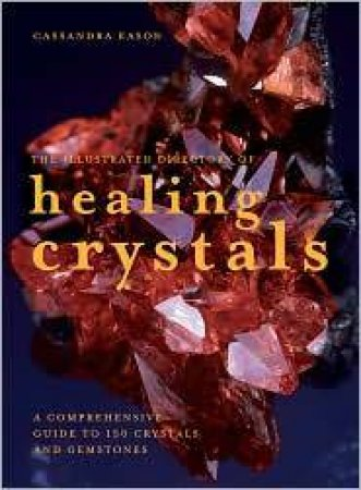 The Illustrated Directory of Healing Crystals: A Comprehensive Guide to by Cassandra Eason