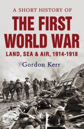 A Short History of the First World War by Gordon Kerr