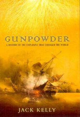 Gunpowder: The History Of The Explosive That Changed The World by Jack Kelly