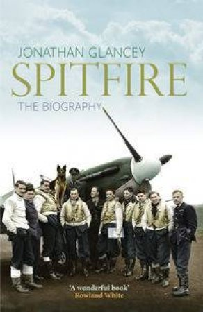 Spitfire: The Biography by Jonathan Glancey