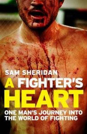 Fighter's Heart: One Man's Journey Through the World of Fighting by Sam Sheridan