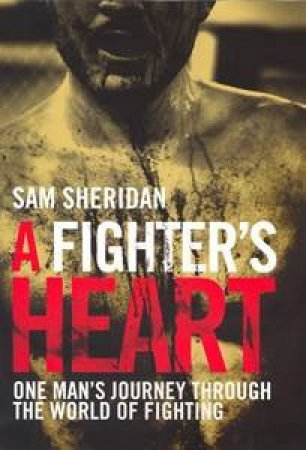 A Fighter's Heart: One Man's Journey Through the World of Fighting by Sam Sheridan