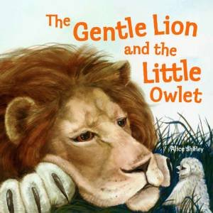 The Gentle Lion and Little Owlet by Alice Shirley