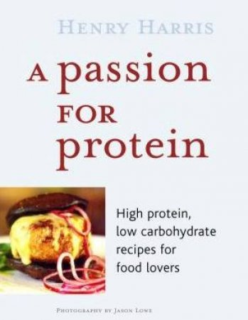A Passion For Protein: High Protein, Low Carbohydrate Recipes For Food Lovers by Henry Harris