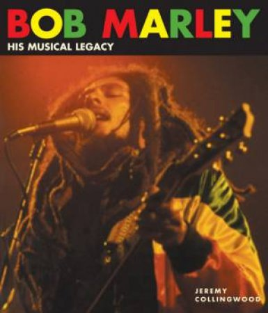 Bob Marley: His Musical Legacy by Jeremy Collingwood