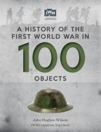 A History Of The First World War In 100 Objects by John Hughes-Wilson