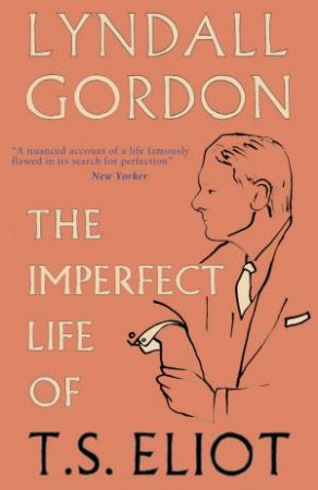 The Imperfect Life of T. S. Eliot by Lyndall Gordon