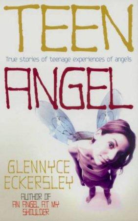 Teen Angel: True Stories Of Teenage Experiences Of Angels by Glennyce Eckersley