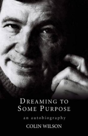 Colin Wilson: Dreaming To Some Purpose: An Autobiography by Colin Wilson