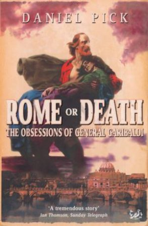 Rome Or Death: The Obsessions Of General Garibaldi by Daniel Pick