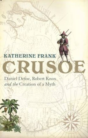 Crusoe: Daniel Defoe, Robert Knox And The Creation Of A Myth