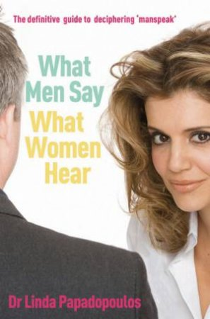 What Men Say, What Women Hear by Linda Papadopulos