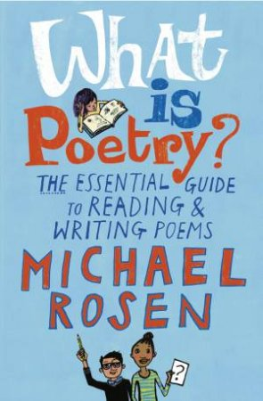 What Is Poetry?: The Essential Guide To Reading And Writing Poems by Michael Rosen & Jill Calder