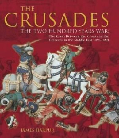 The Crusades: The Two Hundred Years War by James Harpur