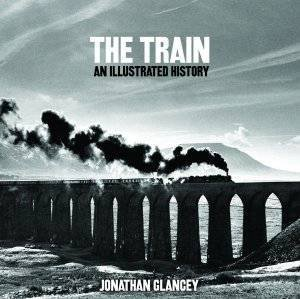 The Train: An Illustrated History by Jonathan Glancey